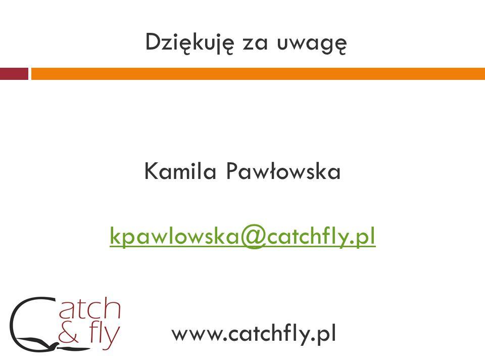 Dziękuję za uwagę Kamila Pawłowska kpawlowska@catchfly.pl www.catchfly.pl kpawlowska@catchfly.pl