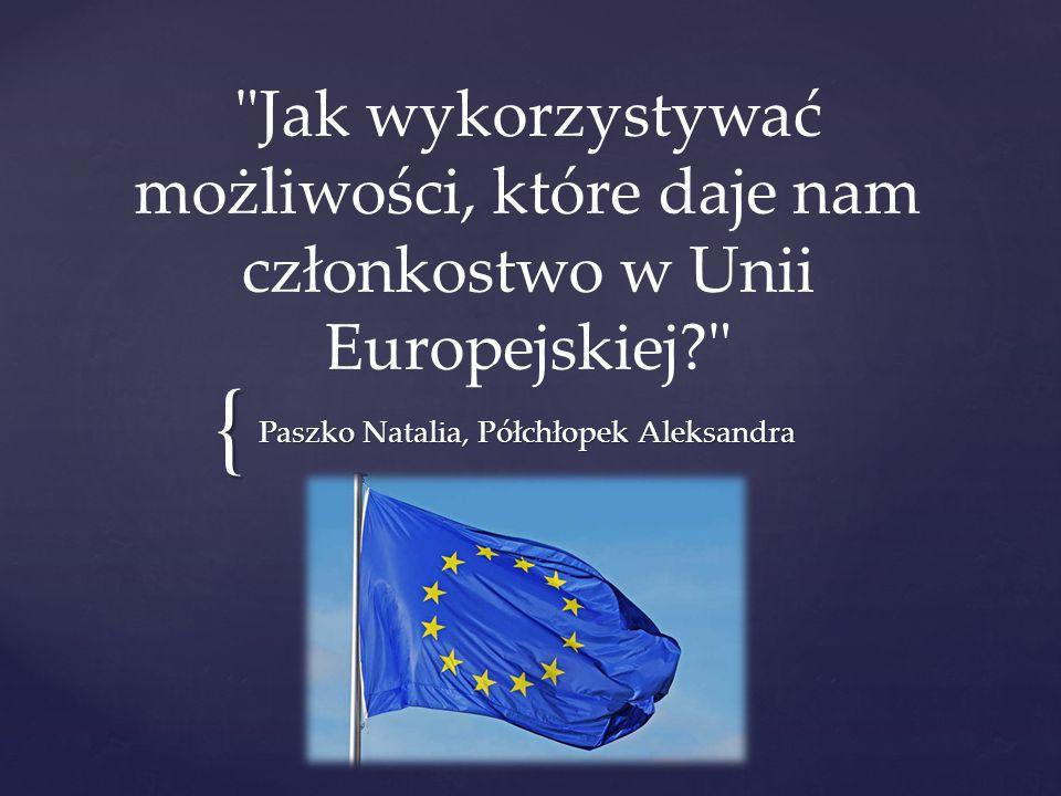 { Jak wykorzystywać możliwości, które daje nam członkostwo w Unii Europejskiej Paszko Natalia, Półchłopek Aleksandra