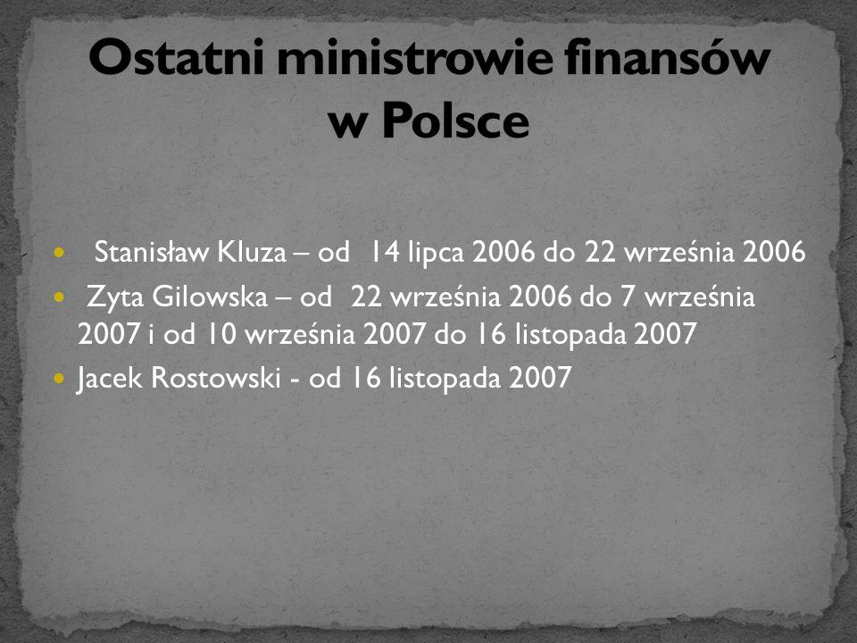Stanisław Kluza – od 14 lipca 2006 do 22 września 2006 Zyta Gilowska – od 22 września 2006 do 7 września 2007 i od 10 września 2007 do 16 listopada 2007 Jacek Rostowski - od 16 listopada 2007