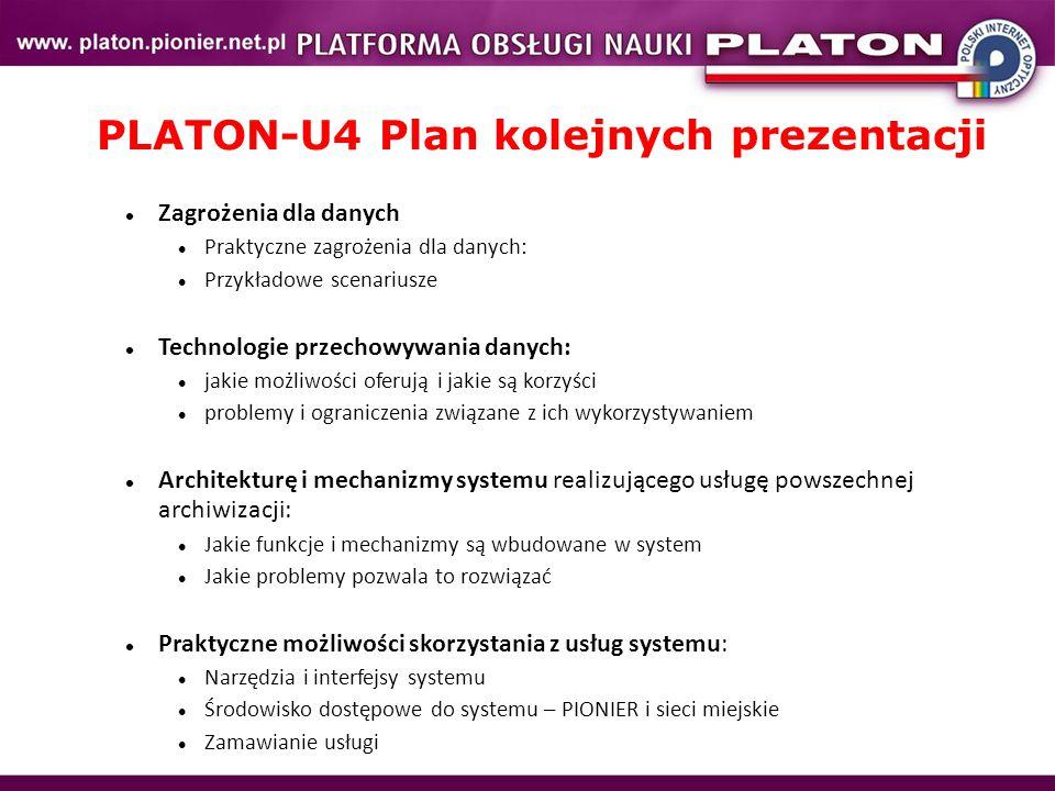 PLATON-U4 Plan kolejnych prezentacji Zagrożenia dla danych Praktyczne zagrożenia dla danych: Przykładowe scenariusze Technologie przechowywania danych: jakie możliwości oferują i jakie są korzyści problemy i ograniczenia związane z ich wykorzystywaniem Architekturę i mechanizmy systemu realizującego usługę powszechnej archiwizacji: Jakie funkcje i mechanizmy są wbudowane w system Jakie problemy pozwala to rozwiązać Praktyczne możliwości skorzystania z usług systemu: Narzędzia i interfejsy systemu Środowisko dostępowe do systemu – PIONIER i sieci miejskie Zamawianie usługi