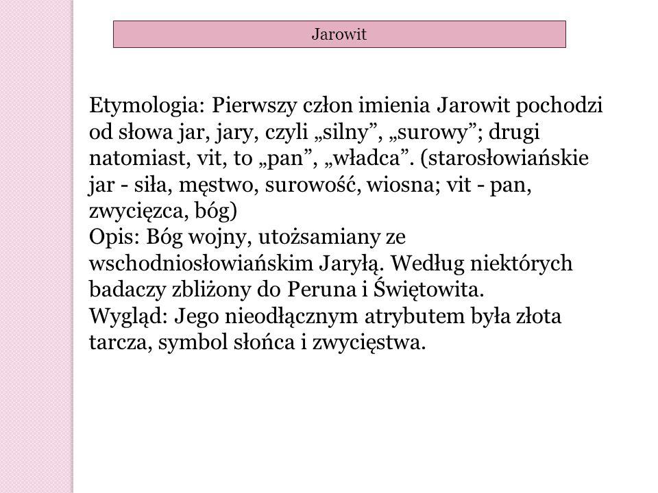 """Etymologia: Pierwszy człon imienia Jarowit pochodzi od słowa jar, jary, czyli """"silny"""", """"surowy""""; drugi natomiast, vit, to """"pan"""", """"władca"""". (starosłowi"""