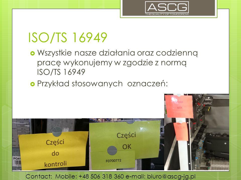 ISO/TS 16949  Wszystkie nasze działania oraz codzienną pracę wykonujemy w zgodzie z normą ISO/TS 16949  Przykład stosowanych oznaczeń: Contact: Mobile: +48 506 318 360 e-mail: biuro@ascg-jg.pl
