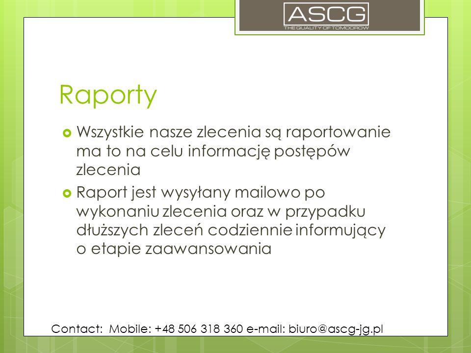 Raporty  Wszystkie nasze zlecenia są raportowanie ma to na celu informację postępów zlecenia  Raport jest wysyłany mailowo po wykonaniu zlecenia oraz w przypadku dłuższych zleceń codziennie informujący o etapie zaawansowania Contact: Mobile: +48 506 318 360 e-mail: biuro@ascg-jg.pl