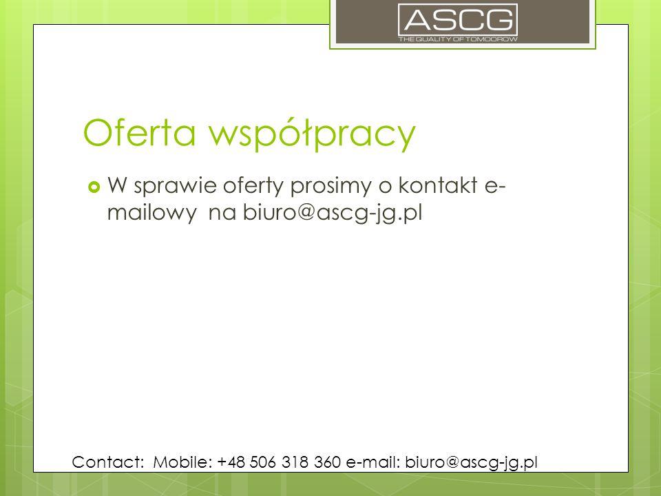 Oferta współpracy  W sprawie oferty prosimy o kontakt e- mailowy na biuro@ascg-jg.pl Contact: Mobile: +48 506 318 360 e-mail: biuro@ascg-jg.pl