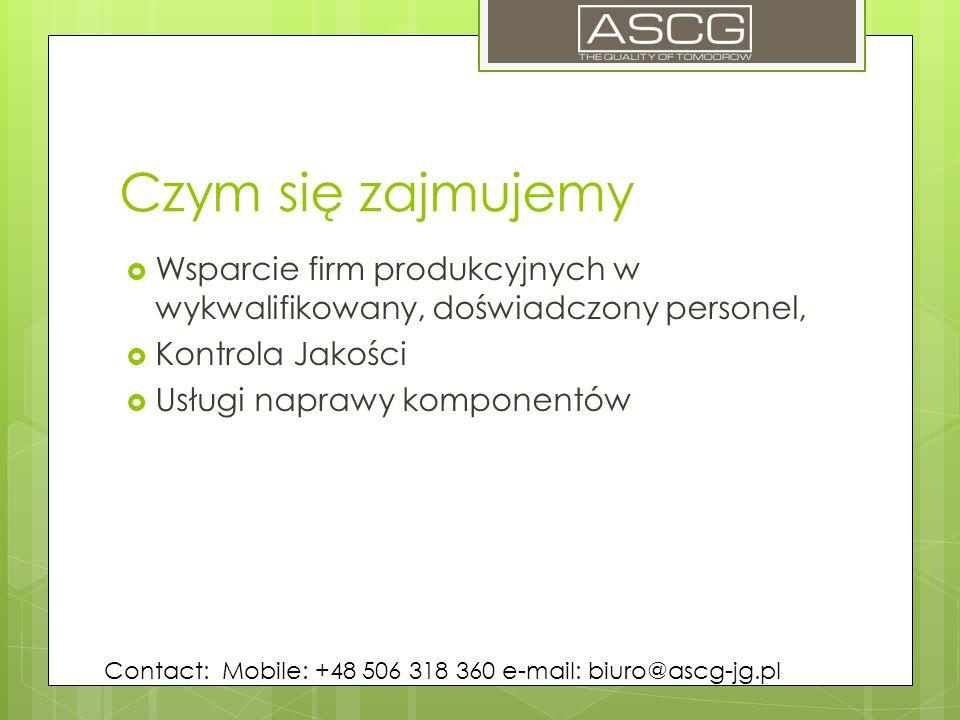 Czym się zajmujemy  Wsparcie firm produkcyjnych w wykwalifikowany, doświadczony personel,  Kontrola Jakości  Usługi naprawy komponentów Contact: Mobile: +48 506 318 360 e-mail: biuro@ascg-jg.pl