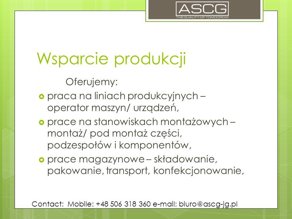 Wsparcie produkcji Oferujemy:  praca na liniach produkcyjnych – operator maszyn/ urządzeń,  prace na stanowiskach montażowych – montaż/ pod montaż części, podzespołów i komponentów,  prace magazynowe – składowanie, pakowanie, transport, konfekcjonowanie, Contact: Mobile: +48 506 318 360 e-mail: biuro@ascg-jg.pl