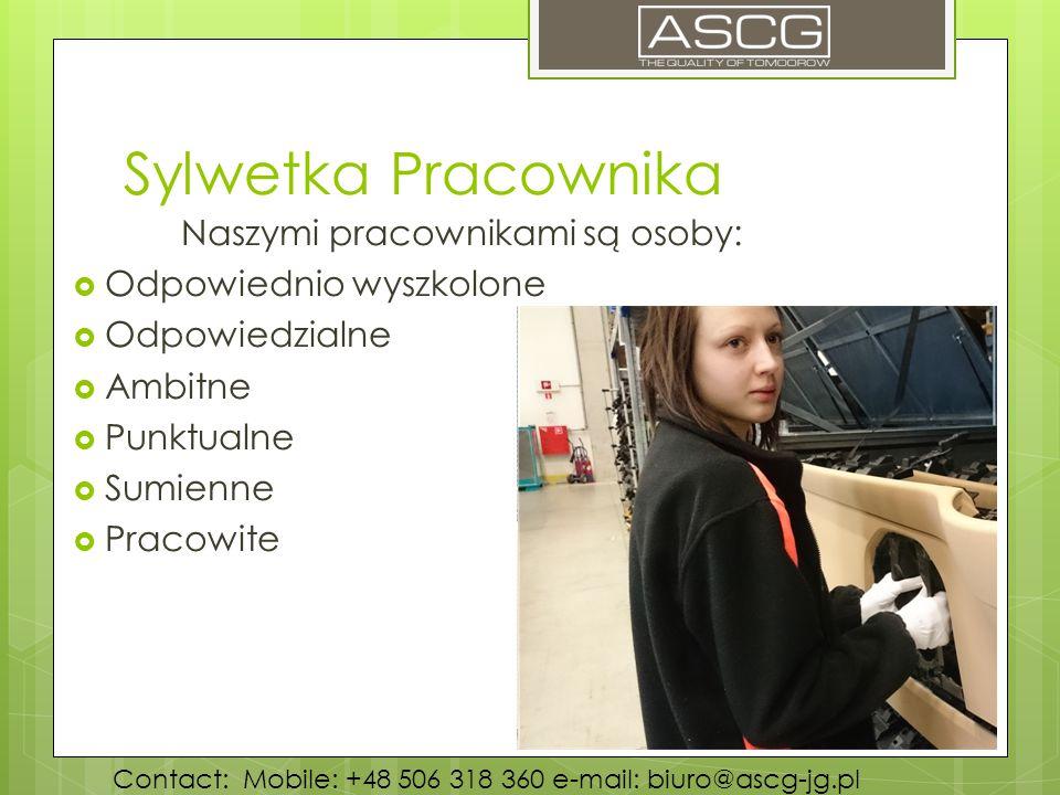 Sylwetka Pracownika Naszymi pracownikami są osoby:  Odpowiednio wyszkolone  Odpowiedzialne  Ambitne  Punktualne  Sumienne  Pracowite Contact: Mobile: +48 506 318 360 e-mail: biuro@ascg-jg.pl