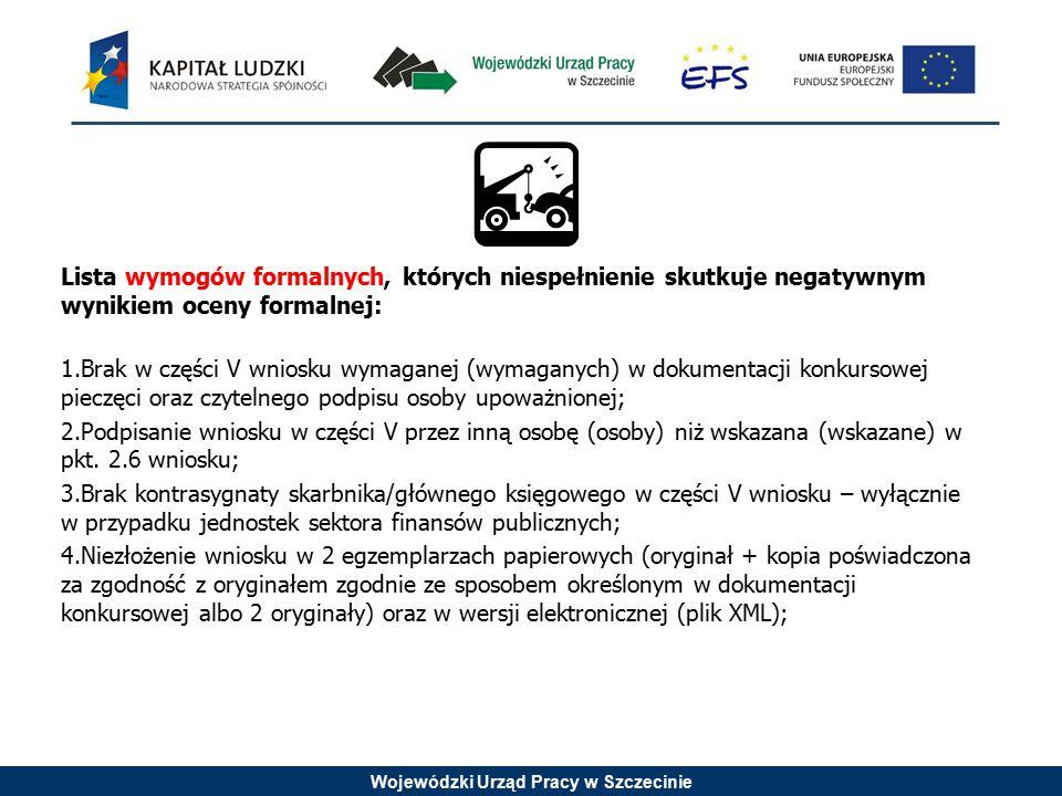 Wojewódzki Urząd Pracy w Szczecinie Lista wymogów formalnych, których niespełnienie skutkuje negatywnym wynikiem oceny formalnej: 1.Brak w części V wn