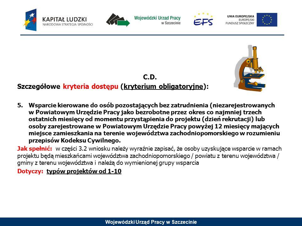 Wojewódzki Urząd Pracy w Szczecinie C.D. Szczegółowe kryteria dostępu (kryterium obligatoryjne): 5.Wsparcie kierowane do osób pozostających bez zatrud