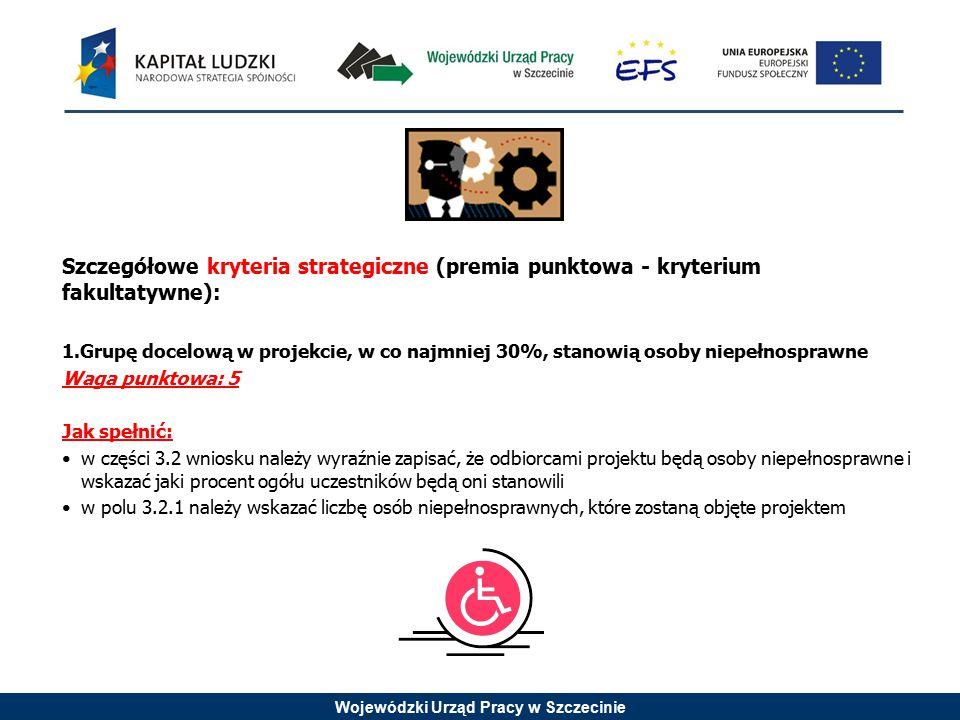 Wojewódzki Urząd Pracy w Szczecinie Szczegółowe kryteria strategiczne (premia punktowa - kryterium fakultatywne): 1.Grupę docelową w projekcie, w co n