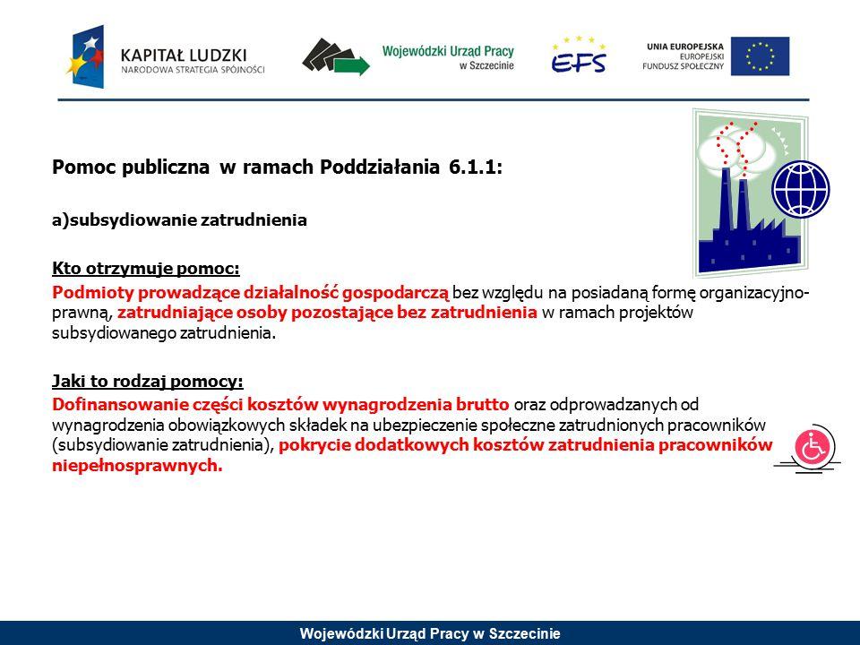 Wojewódzki Urząd Pracy w Szczecinie Pomoc publiczna w ramach Poddziałania 6.1.1: a)subsydiowanie zatrudnienia Kto otrzymuje pomoc: Podmioty prowadzące działalność gospodarczą bez względu na posiadaną formę organizacyjno- prawną, zatrudniające osoby pozostające bez zatrudnienia w ramach projektów subsydiowanego zatrudnienia.