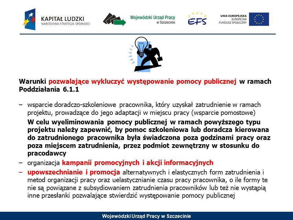 Wojewódzki Urząd Pracy w Szczecinie Warunki pozwalające wykluczyć występowanie pomocy publicznej w ramach Poddziałania 6.1.1 –wsparcie doradczo-szkoleniowe pracownika, który uzyskał zatrudnienie w ramach projektu, prowadzące do jego adaptacji w miejscu pracy (wsparcie pomostowe) W celu wyeliminowania pomocy publicznej w ramach powyższego typu projektu należy zapewnić, by pomoc szkoleniowa lub doradcza kierowana do zatrudnionego pracownika była świadczona poza godzinami pracy oraz poza miejscem zatrudnienia, przez podmiot zewnętrzny w stosunku do pracodawcy –organizacja kampanii promocyjnych i akcji informacyjnych –upowszechnianie i promocja alternatywnych i elastycznych form zatrudnienia i metod organizacji pracy oraz uelastycznianie czasu pracy pracownika, o ile formy te nie są powiązane z subsydiowaniem zatrudnienia pracowników lub też nie wystąpią inne przesłanki pozwalające stwierdzić występowanie pomocy publicznej