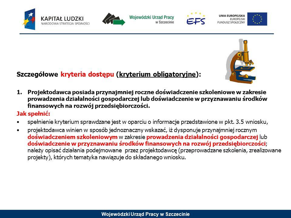 Wojewódzki Urząd Pracy w Szczecinie Szczegółowe kryteria dostępu (kryterium obligatoryjne): 1.Projektodawca posiada przynajmniej roczne doświadczenie szkoleniowe w zakresie prowadzenia działalności gospodarczej lub doświadczenie w przyznawaniu środków finansowych na rozwój przedsiębiorczości.