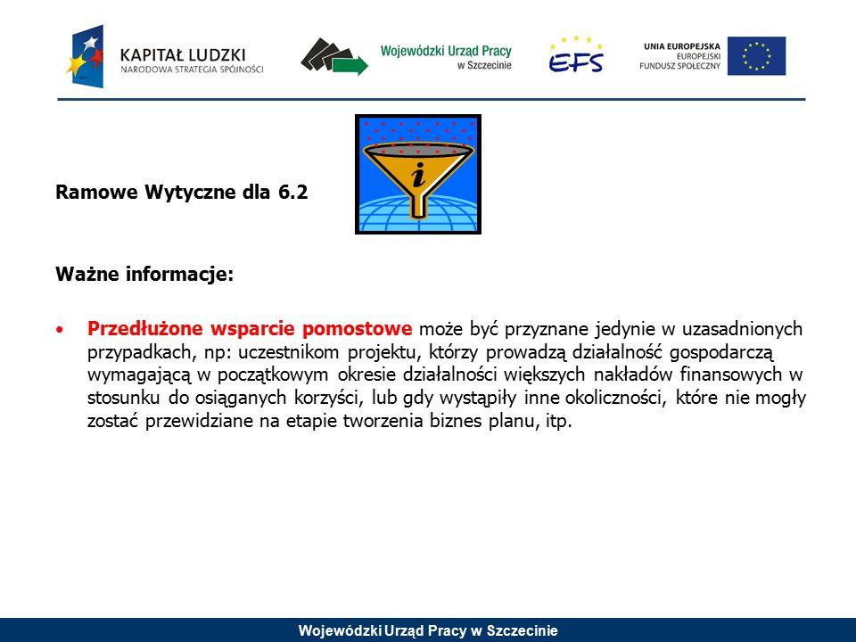 Wojewódzki Urząd Pracy w Szczecinie Ramowe Wytyczne dla 6.2 Ważne informacje: Przedłużone wsparcie pomostowe może być przyznane jedynie w uzasadnionyc