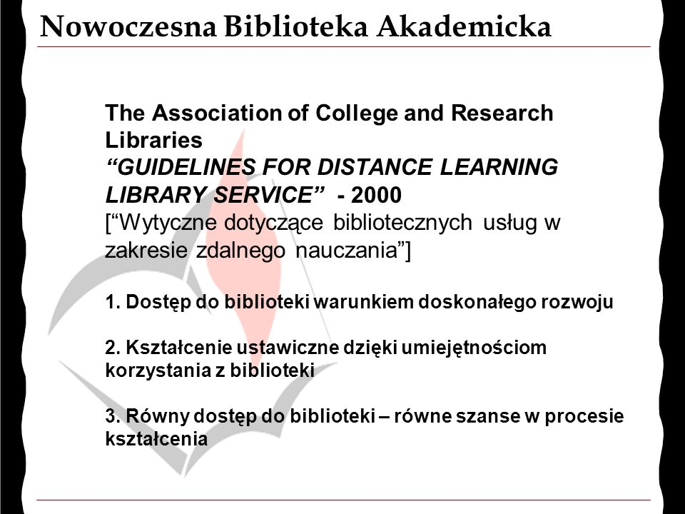 Nowoczesna Biblioteka Akademicka The Association of College and Research Libraries GUIDELINES FOR DISTANCE LEARNING LIBRARY SERVICE - 2000 [ Wytyczne dotyczące bibliotecznych usług w zakresie zdalnego nauczania ] 1.