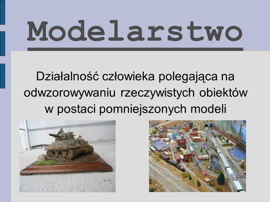 Modelarstwo Działalność człowieka polegająca na odwzorowywaniu rzeczywistych obiektów w postaci pomniejszonych modeli