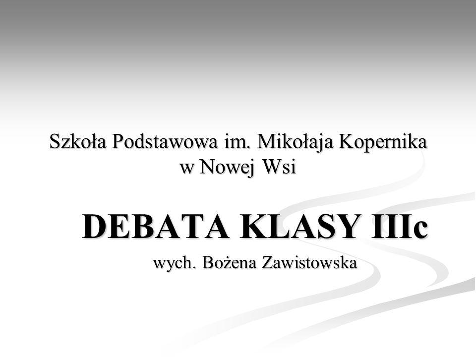 Szkoła Podstawowa im. Mikołaja Kopernika w Nowej Wsi DEBATA KLASY IIIc wych. Bożena Zawistowska