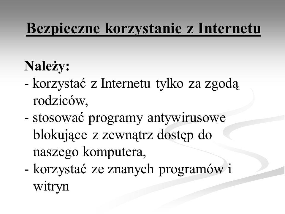 Bezpieczne korzystanie z Internetu Należy: - korzystać z Internetu tylko za zgodą rodziców, - stosować programy antywirusowe blokujące z zewnątrz dostęp do naszego komputera, -korzystać ze znanych programów i witryn