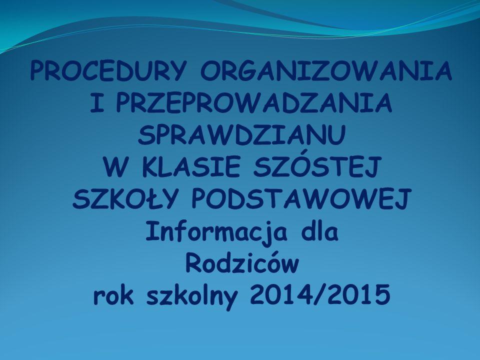 PROCEDURY ORGANIZOWANIA I PRZEPROWADZANIA SPRAWDZIANU W KLASIE SZÓSTEJ SZKOŁY PODSTAWOWEJ Informacja dla Rodziców rok szkolny 2014/2015