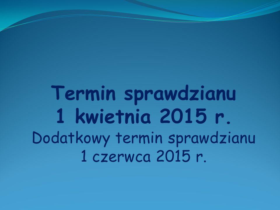 Termin sprawdzianu 1 kwietnia 2015 r. Dodatkowy termin sprawdzianu 1 czerwca 2015 r.