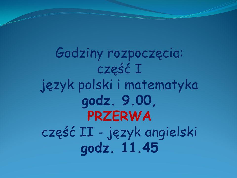 Godziny rozpoczęcia: część I język polski i matematyka godz.