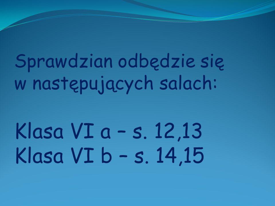 Sprawdzian odbędzie się w następujących salach: Klasa VI a – s. 12,13 Klasa VI b – s. 14,15