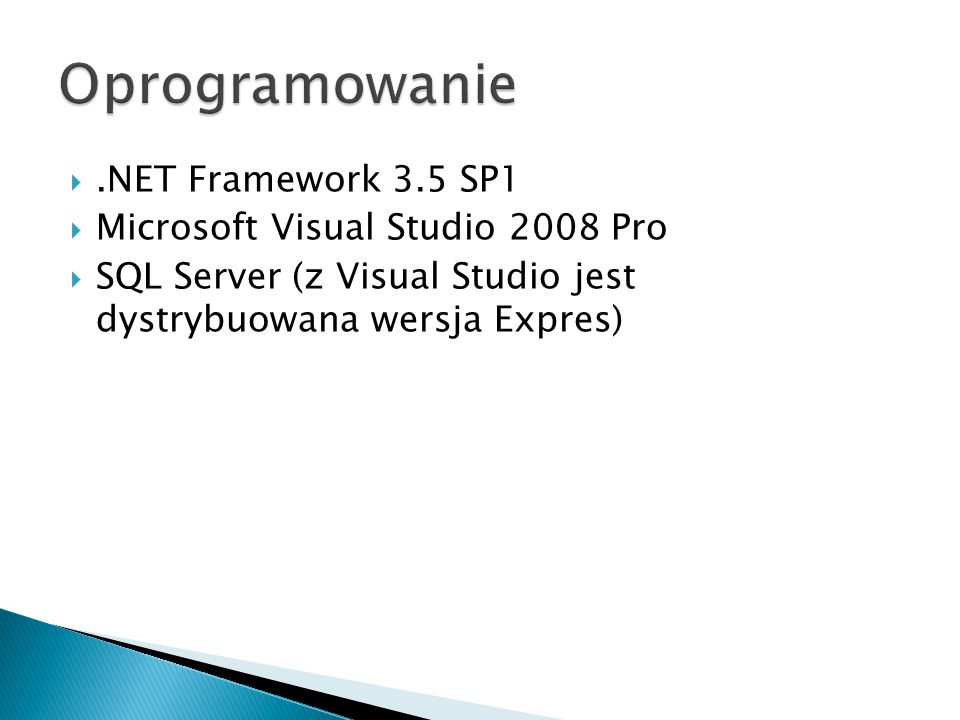 .NET Framework 3.5 SP1  Microsoft Visual Studio 2008 Pro  SQL Server (z Visual Studio jest dystrybuowana wersja Expres)
