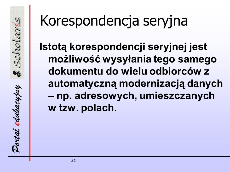 Portal edukacyjny A.Ś. Korespondencja seryjna Istotą korespondencji seryjnej jest możliwość wysyłania tego samego dokumentu do wielu odbiorców z autom