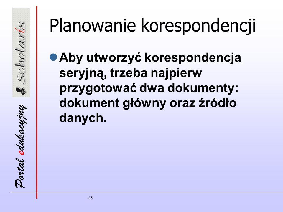 Portal edukacyjny A.Ś. Planowanie korespondencji Aby utworzyć korespondencja seryjną, trzeba najpierw przygotować dwa dokumenty: dokument główny oraz