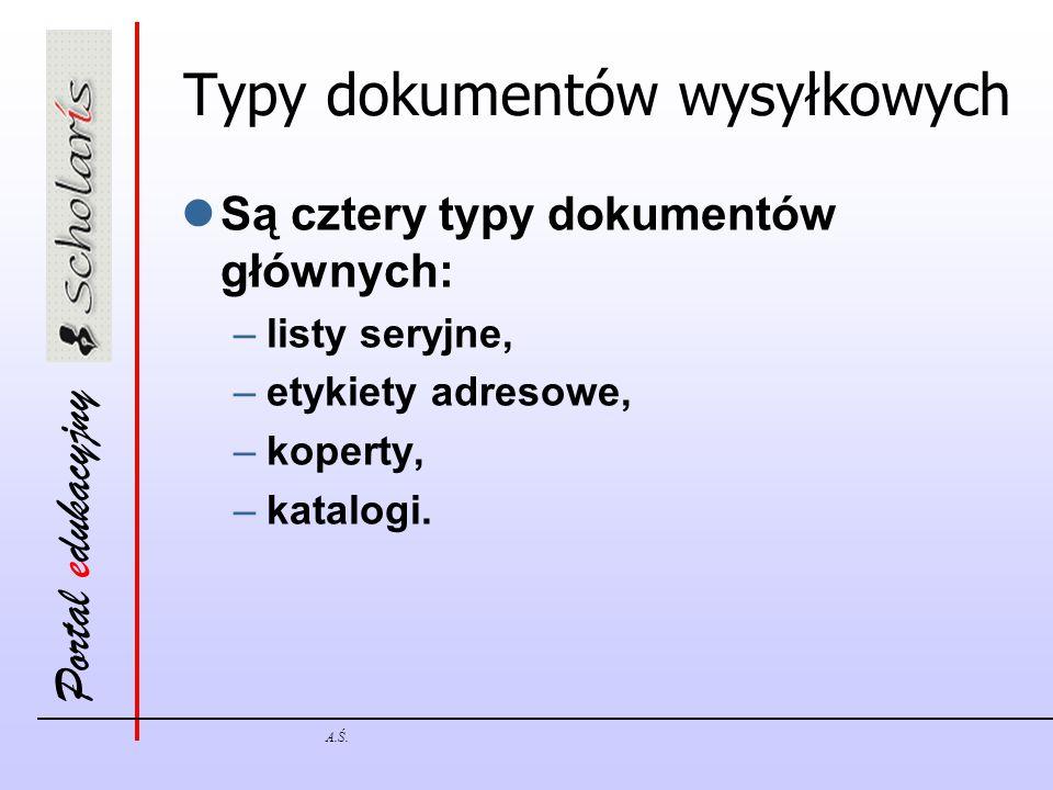 Portal edukacyjny A.Ś. Typy dokumentów wysyłkowych Są cztery typy dokumentów głównych: –listy seryjne, –etykiety adresowe, –koperty, –katalogi.