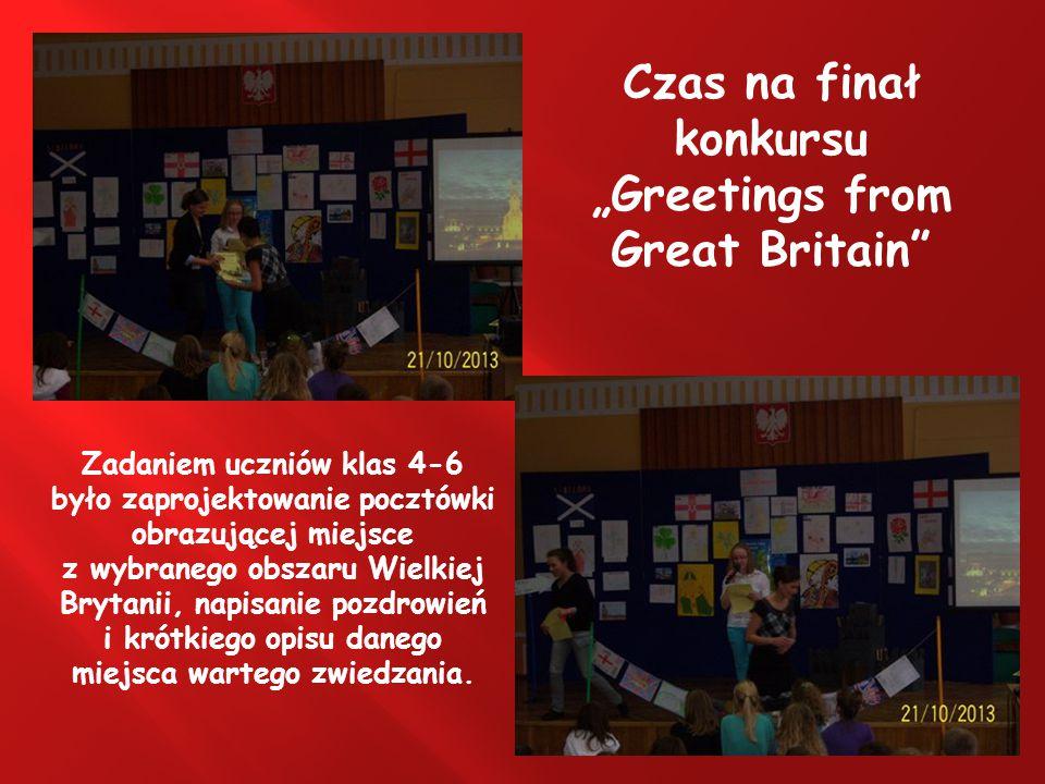 """Czas na finał konkursu """"Greetings from Great Britain Zadaniem uczniów klas 4-6 było zaprojektowanie pocztówki obrazującej miejsce z wybranego obszaru Wielkiej Brytanii, napisanie pozdrowień i krótkiego opisu danego miejsca wartego zwiedzania."""