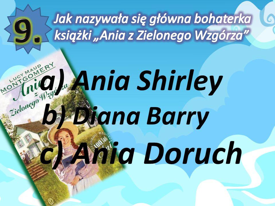 a) Ania Shirley b ) Diana Barry c) Ania Doruch