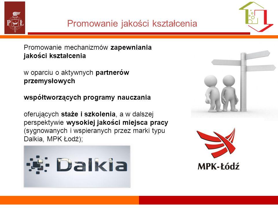 Promowanie jakości kształcenia Promowanie mechanizmów zapewniania jakości kształcenia w oparciu o aktywnych partnerów przemysłowych współtworzących programy nauczania oferujących staże i szkolenia, a w dalszej perspektywie wysokiej jakości miejsca pracy (sygnowanych i wspieranych przez marki typu Dalkia, MPK Łodź);