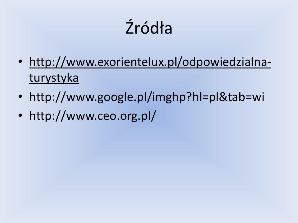 Źródła http://www.exorientelux.pl/odpowiedzialna- turystyka http://www.google.pl/imghp?hl=pl&tab=wi http://www.ceo.org.pl/