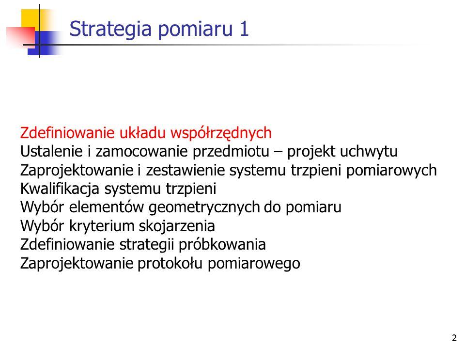 73 Strategia pomiaru 7 Zdefiniowanie układu współrzędnych Ustalenie i zamocowanie przedmiotu – projekt uchwytu Zaprojektowanie i zestawienie systemu trzpieni pomiarowych Kwalifikacja systemu trzpieni Wybór elementów geometrycznych do pomiaru Wybór kryterium skojarzenia Zdefiniowanie strategii próbkowania Zaprojektowanie protokołu pomiarowego
