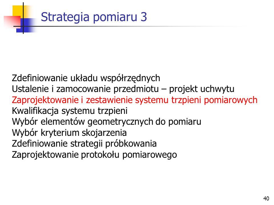 40 Strategia pomiaru 3 Zdefiniowanie układu współrzędnych Ustalenie i zamocowanie przedmiotu – projekt uchwytu Zaprojektowanie i zestawienie systemu trzpieni pomiarowych Kwalifikacja systemu trzpieni Wybór elementów geometrycznych do pomiaru Wybór kryterium skojarzenia Zdefiniowanie strategii próbkowania Zaprojektowanie protokołu pomiarowego
