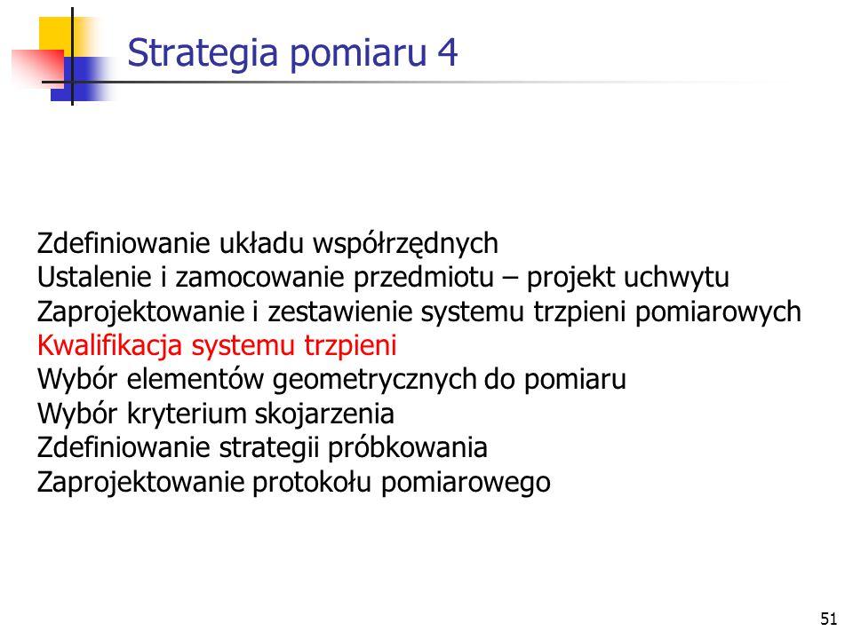 51 Strategia pomiaru 4 Zdefiniowanie układu współrzędnych Ustalenie i zamocowanie przedmiotu – projekt uchwytu Zaprojektowanie i zestawienie systemu trzpieni pomiarowych Kwalifikacja systemu trzpieni Wybór elementów geometrycznych do pomiaru Wybór kryterium skojarzenia Zdefiniowanie strategii próbkowania Zaprojektowanie protokołu pomiarowego