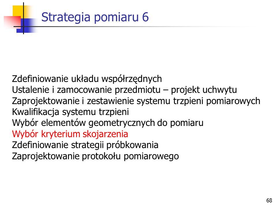68 Strategia pomiaru 6 Zdefiniowanie układu współrzędnych Ustalenie i zamocowanie przedmiotu – projekt uchwytu Zaprojektowanie i zestawienie systemu trzpieni pomiarowych Kwalifikacja systemu trzpieni Wybór elementów geometrycznych do pomiaru Wybór kryterium skojarzenia Zdefiniowanie strategii próbkowania Zaprojektowanie protokołu pomiarowego