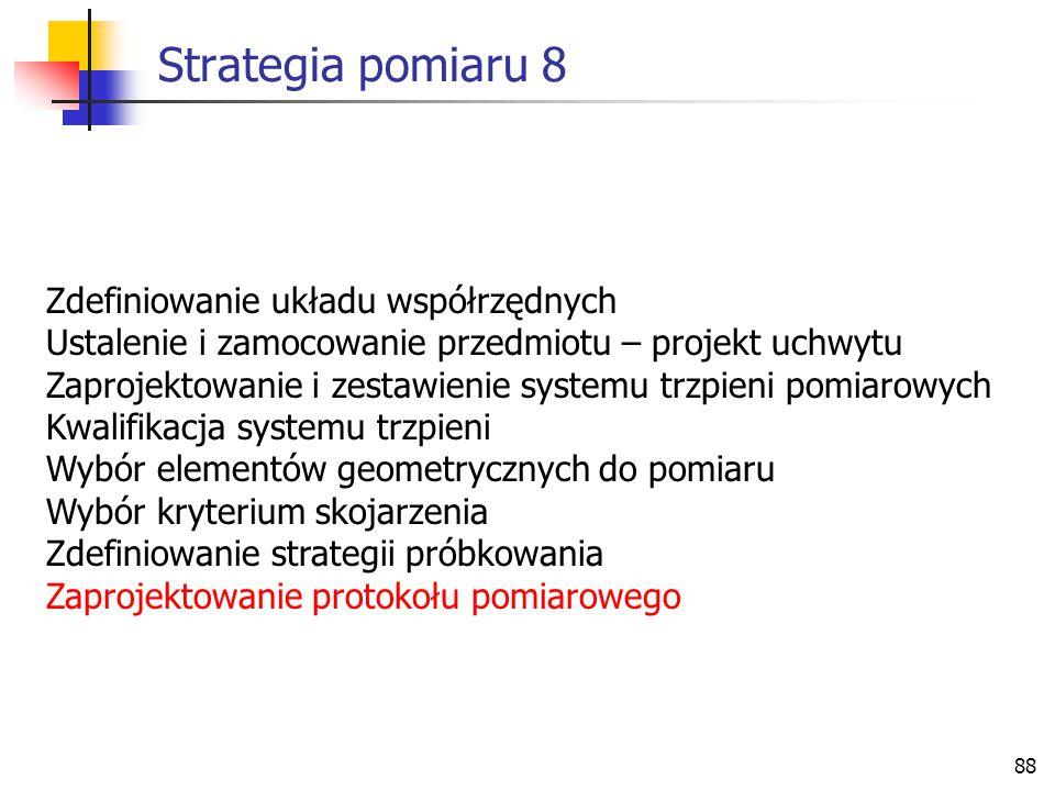 88 Strategia pomiaru 8 Zdefiniowanie układu współrzędnych Ustalenie i zamocowanie przedmiotu – projekt uchwytu Zaprojektowanie i zestawienie systemu trzpieni pomiarowych Kwalifikacja systemu trzpieni Wybór elementów geometrycznych do pomiaru Wybór kryterium skojarzenia Zdefiniowanie strategii próbkowania Zaprojektowanie protokołu pomiarowego