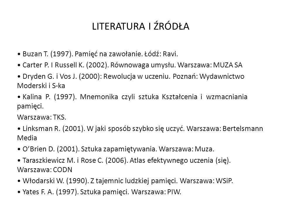 LITERATURA I ŹRÓDŁA Buzan T. (1997). Pamięć na zawołanie. Łódź: Ravi. Carter P. I Russell K. (2002). Równowaga umysłu. Warszawa: MUZA SA Dryden G. i V