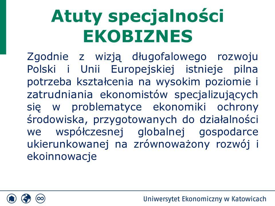 Atuty specjalności EKOBIZNES Zgodnie z wizją długofalowego rozwoju Polski i Unii Europejskiej istnieje pilna potrzeba kształcenia na wysokim poziomie i zatrudniania ekonomistów specjalizujących się w problematyce ekonomiki ochrony środowiska, przygotowanych do działalności we współczesnej globalnej gospodarce ukierunkowanej na zrównoważony rozwój i ekoinnowacje