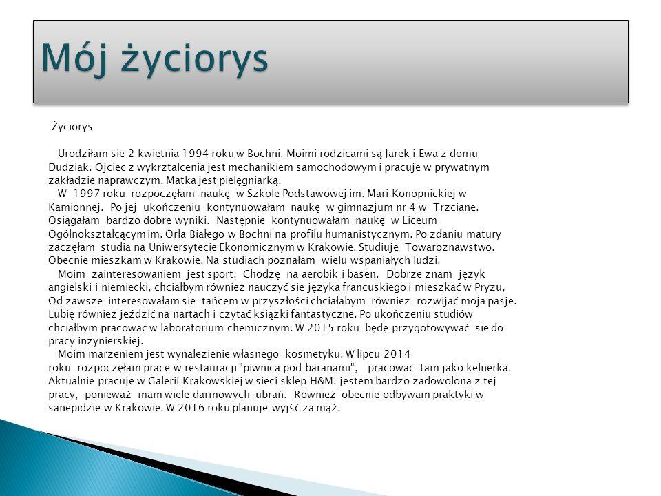 Życiorys Urodziłam sie 2 kwietnia 1994 roku w Bochni. Moimi rodzicami są Jarek i Ewa z domu Dudziak. Ojciec z wykrztalcenia jest mechanikiem samochodo