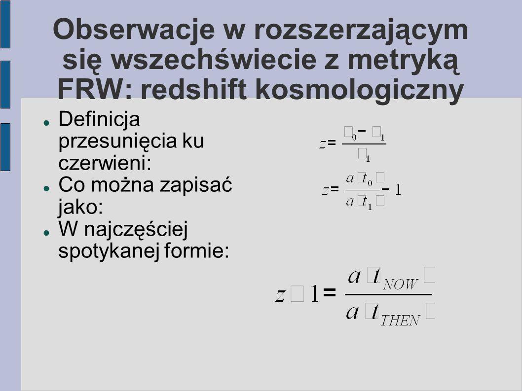 Obserwacje w rozszerzającym się wszechświecie z metryką FRW: redshift kosmologiczny Definicja przesunięcia ku czerwieni: Co można zapisać jako: W najc