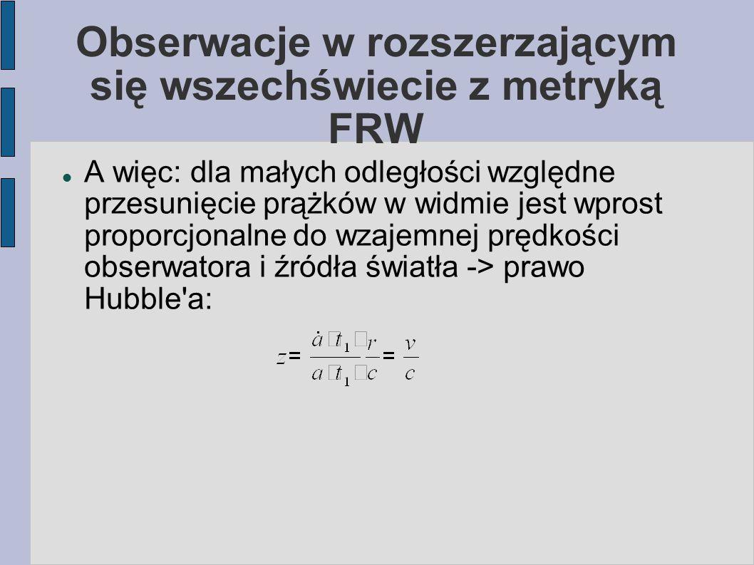 Obserwacje w rozszerzającym się wszechświecie z metryką FRW A więc: dla małych odległości względne przesunięcie prążków w widmie jest wprost proporcjo