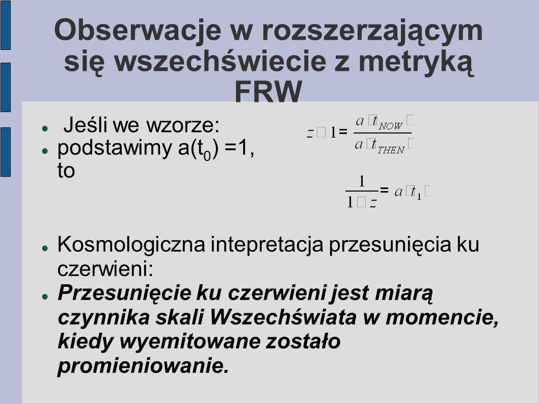 Obserwacje w rozszerzającym się wszechświecie z metryką FRW Jeśli we wzorze: podstawimy a(t 0 ) =1, to Kosmologiczna intepretacja przesunięcia ku czer