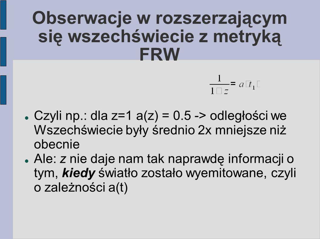 Obserwacje w rozszerzającym się wszechświecie z metryką FRW Czyli np.: dla z=1 a(z) = 0.5 -> odległości we Wszechświecie były średnio 2x mniejsze niż