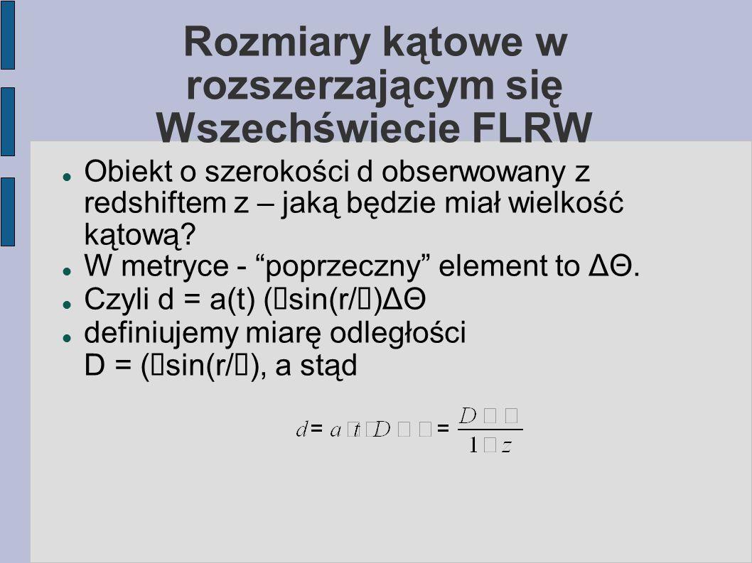 Rozmiary kątowe w rozszerzającym się Wszechświecie FLRW Obiekt o szerokości d obserwowany z redshiftem z – jaką będzie miał wielkość kątową? W metryce