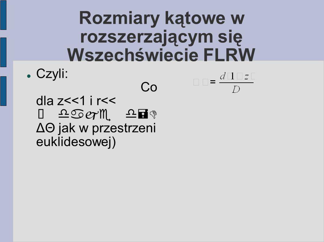 Rozmiary kątowe w rozszerzającym się Wszechświecie FLRW Czyli: Co dla z<<1 i r<< ℜ  ΔΘ jak w przestrzeni euklidesowej)