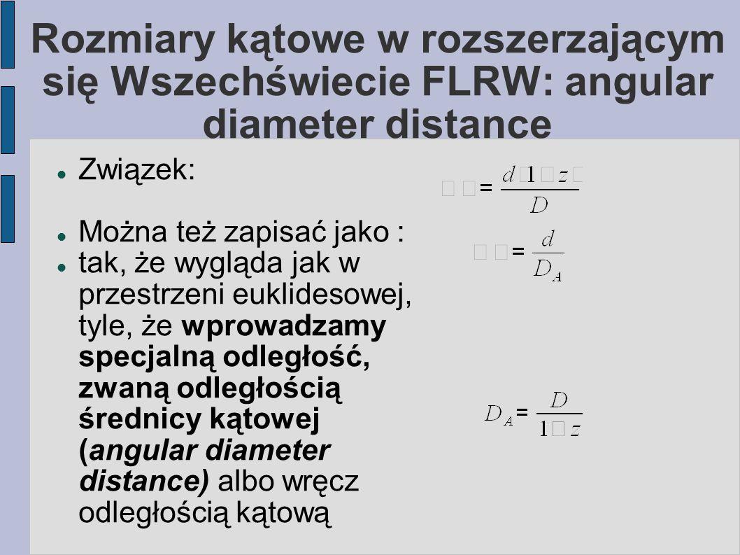 Rozmiary kątowe w rozszerzającym się Wszechświecie FLRW: angular diameter distance Związek: Można też zapisać jako : tak, że wygląda jak w przestrzeni