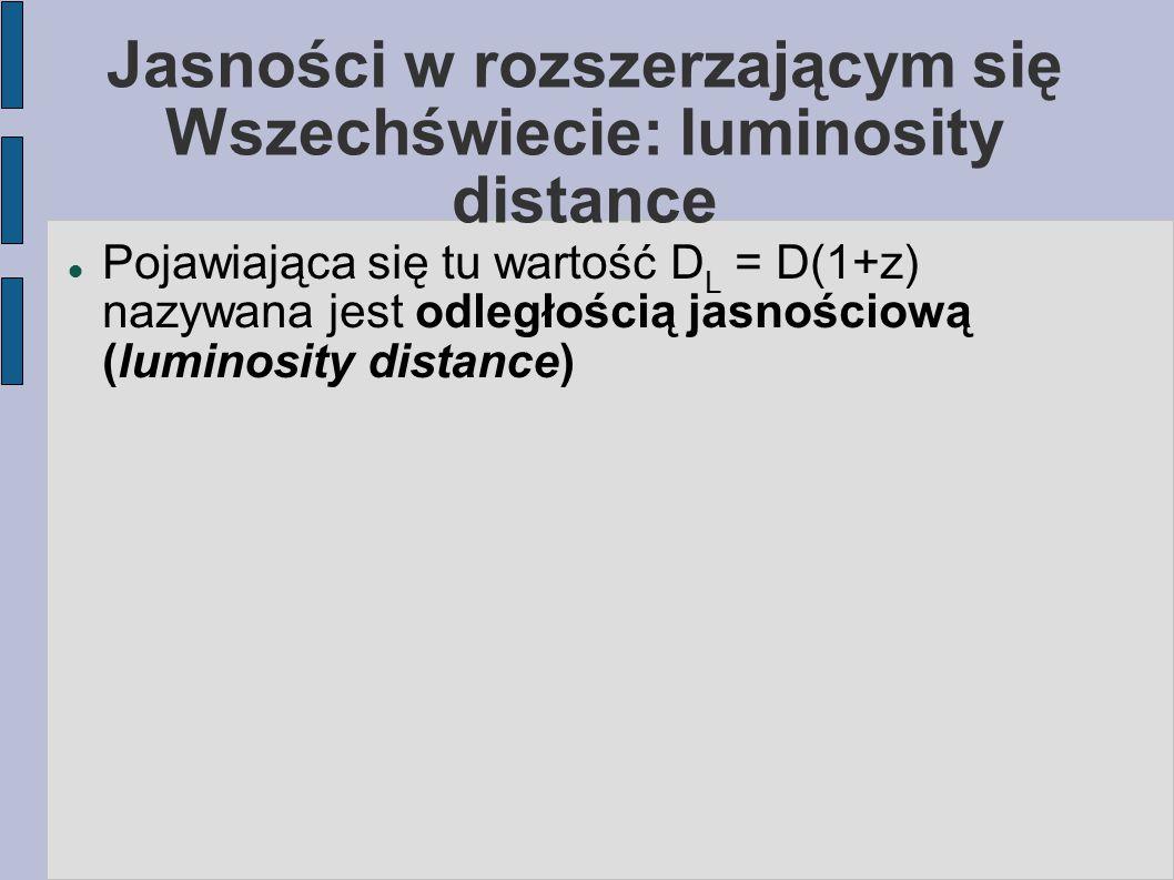 Jasności w rozszerzającym się Wszechświecie: luminosity distance Pojawiająca się tu wartość D L = D(1+z) nazywana jest odległością jasnościową (lumino